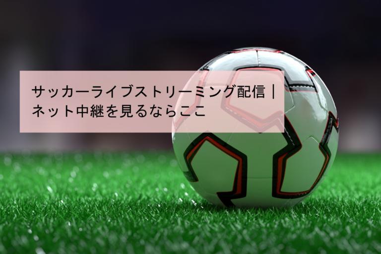 サッカーライブストリーミング配信|ネット中継を見るならここ