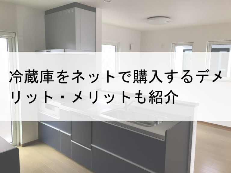 冷蔵庫をネット購入のデメリット・メリットも紹介
