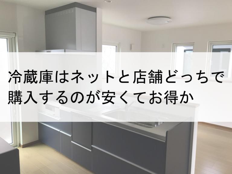 【実体験】冷蔵庫はネットと店舗どっちで購入するのが安くてお得か